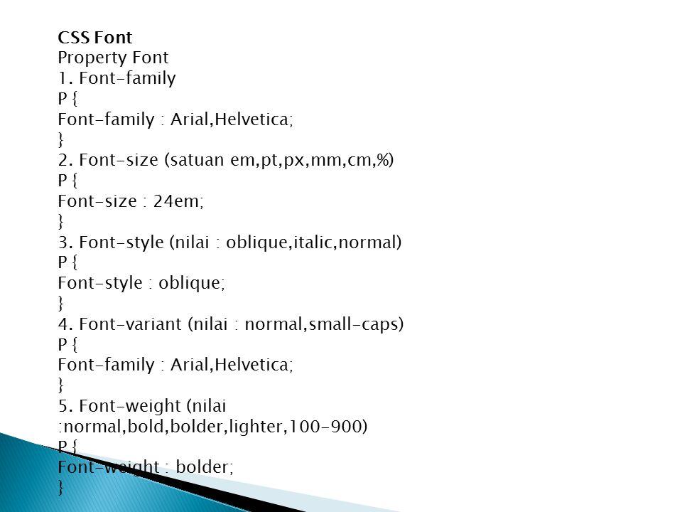 CSS Font Property Font. 1. Font-family. P { Font-family : Arial,Helvetica; } 2. Font-size (satuan em,pt,px,mm,cm,%)