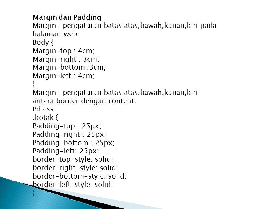 Margin dan Padding Margin : pengaturan batas atas,bawah,kanan,kiri pada halaman web. Body { Margin-top : 4cm;