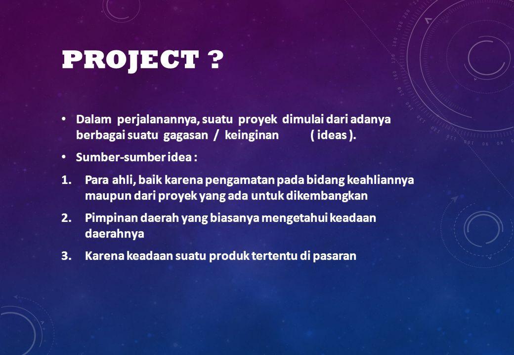 PROJECT Dalam perjalanannya, suatu proyek dimulai dari adanya berbagai suatu gagasan / keinginan ( ideas ).