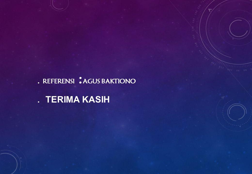 . REFERENSI :AGUS BAKTIONO . TERIMA KASIH