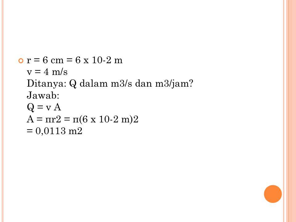r = 6 cm = 6 x 10-2 m v = 4 m/s Ditanya: Q dalam m3/s dan m3/jam