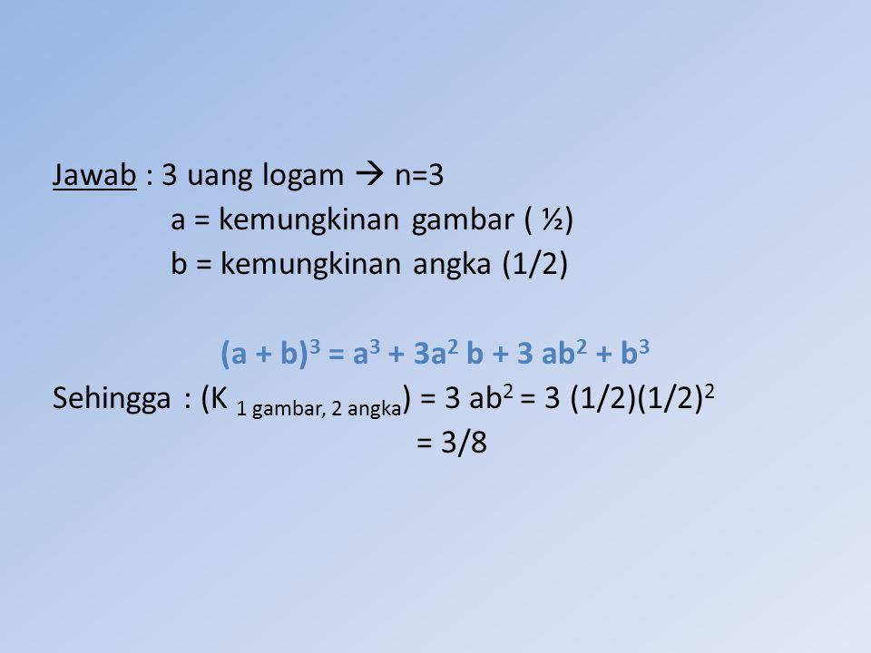 Jawab : 3 uang logam  n=3 a = kemungkinan gambar ( ½) b = kemungkinan angka (1/2) (a + b)3 = a3 + 3a2 b + 3 ab2 + b3.