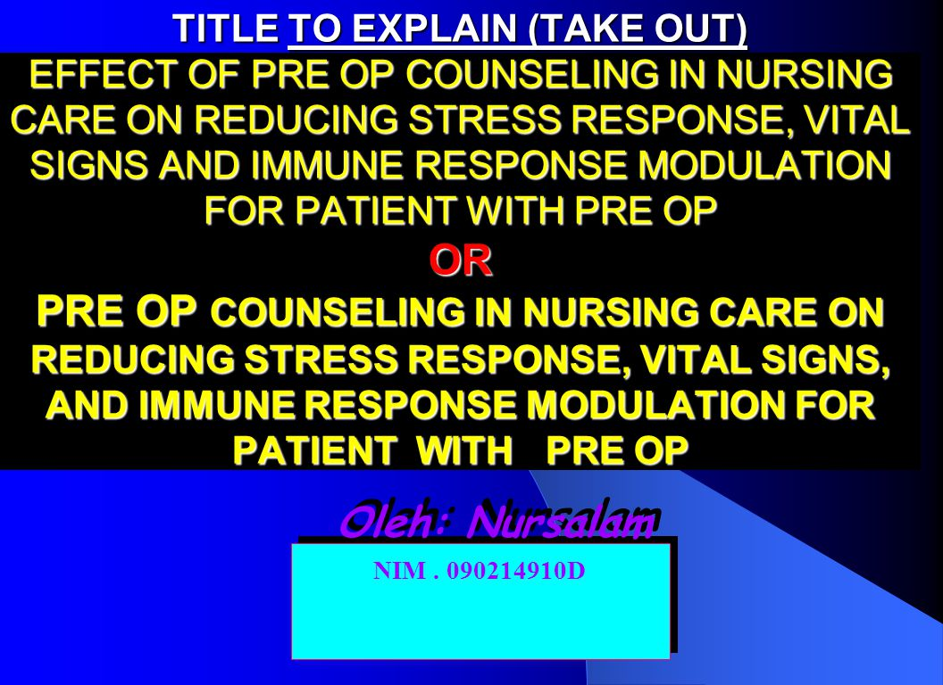 TITLE TO EXPLAIN (TAKE OUT) EFFECT OF PRE OP COUNSELING IN NURSING CARE ON REDUCING STRESS RESPONSE, VITAL SIGNS AND IMMUNE RESPONSE MODULATION FOR PATIENT WITH PRE OP OR PRE OP COUNSELING IN NURSING CARE ON REDUCING STRESS RESPONSE, VITAL SIGNS, AND IMMUNE RESPONSE MODULATION FOR PATIENT WITH PRE OP