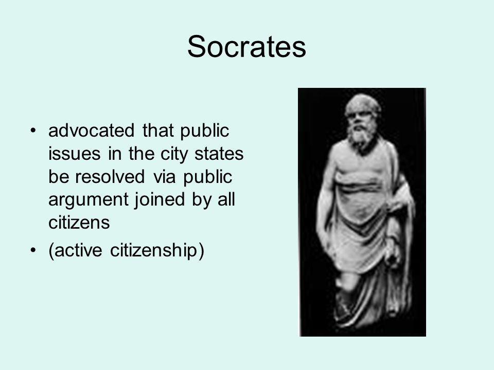 Socrates advocated that public issues in the city states be resolved via public argument joined by all citizens.