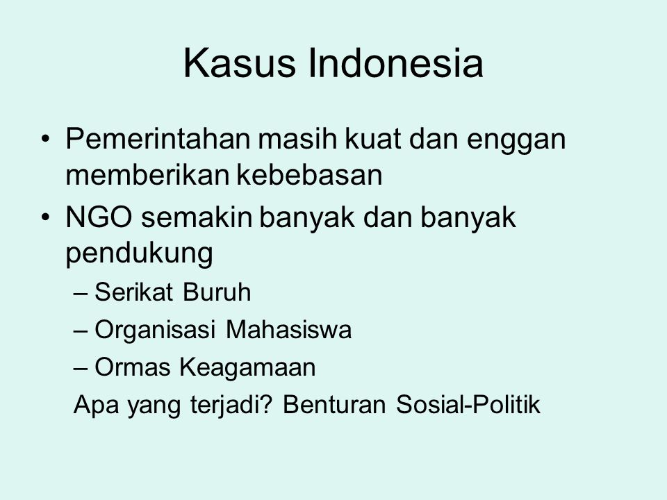 Kasus Indonesia Pemerintahan masih kuat dan enggan memberikan kebebasan. NGO semakin banyak dan banyak pendukung.
