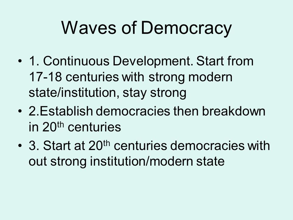 Waves of Democracy 1. Continuous Development. Start from 17-18 centuries with strong modern state/institution, stay strong.