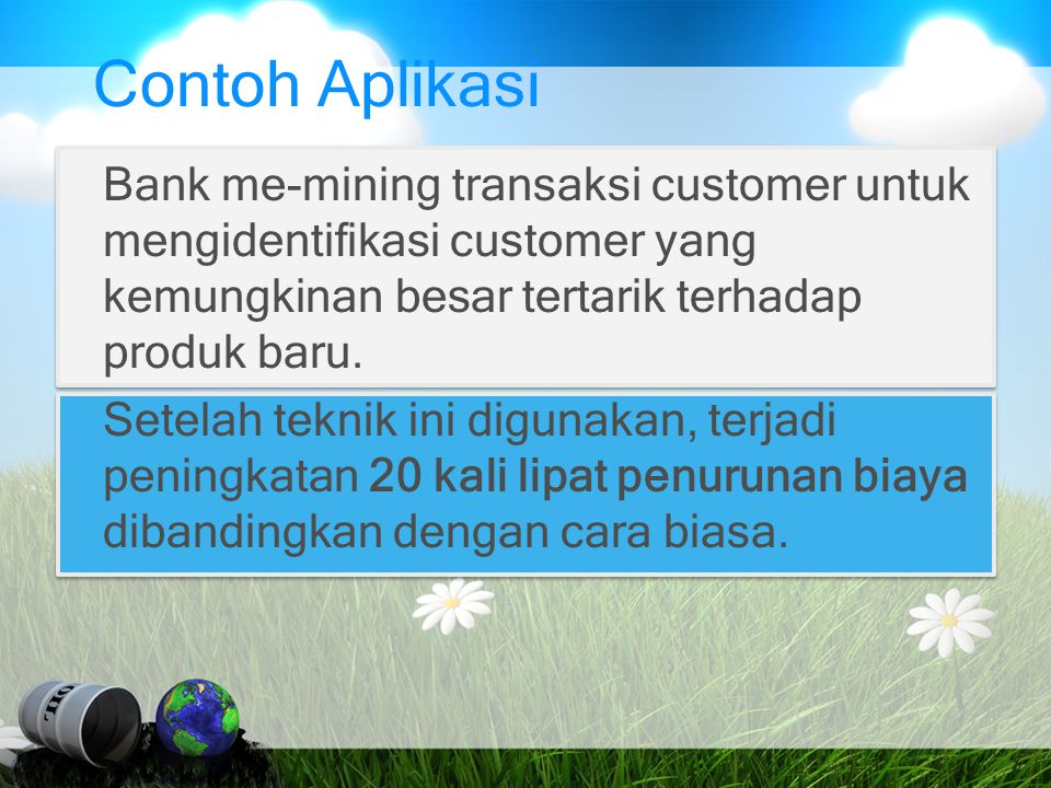 Contoh Aplikasi Bank me-mining transaksi customer untuk mengidentifikasi customer yang kemungkinan besar tertarik terhadap produk baru.