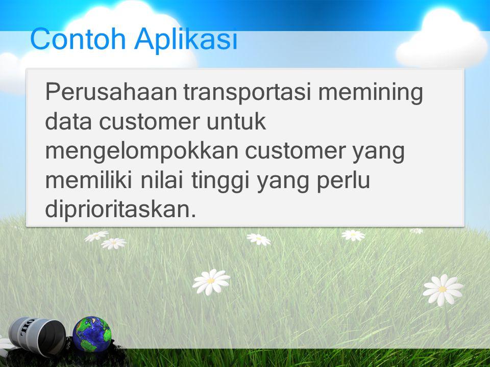 Contoh Aplikasi Perusahaan transportasi memining data customer untuk mengelompokkan customer yang memiliki nilai tinggi yang perlu diprioritaskan.