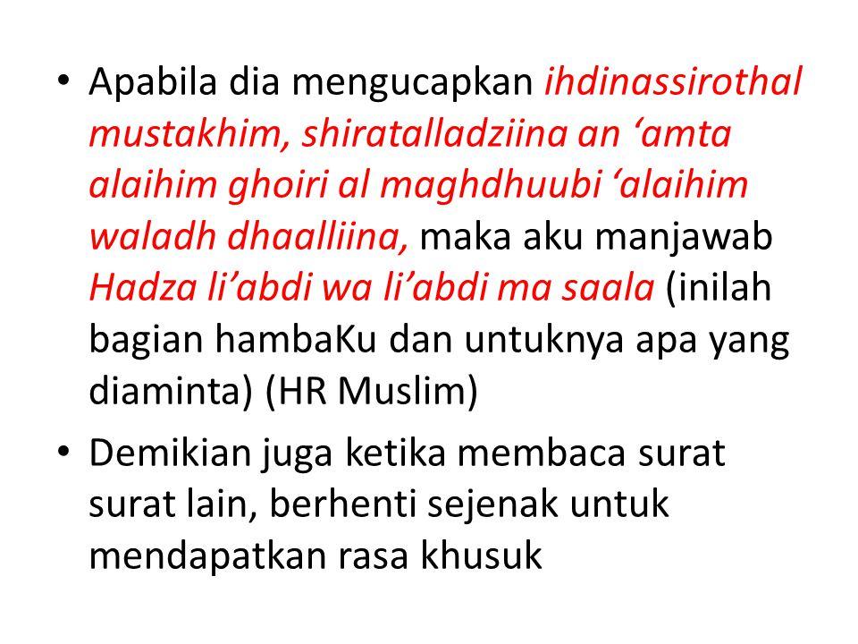 Apabila dia mengucapkan ihdinassirothal mustakhim, shiratalladziina an 'amta alaihim ghoiri al maghdhuubi 'alaihim waladh dhaalliina, maka aku manjawab Hadza li'abdi wa li'abdi ma saala (inilah bagian hambaKu dan untuknya apa yang diaminta) (HR Muslim)