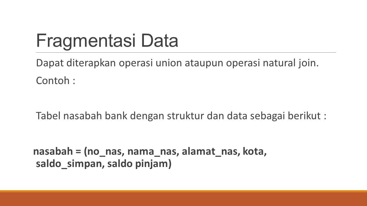 Fragmentasi Data Dapat diterapkan operasi union ataupun operasi natural join. Contoh :