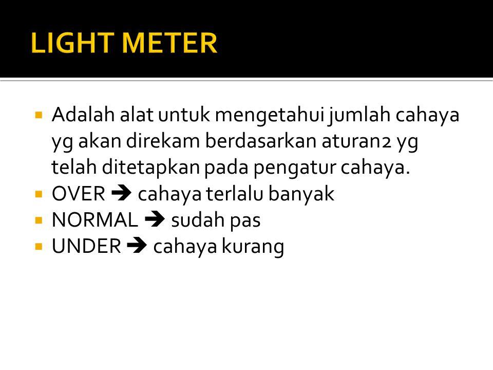 LIGHT METER Adalah alat untuk mengetahui jumlah cahaya yg akan direkam berdasarkan aturan2 yg telah ditetapkan pada pengatur cahaya.