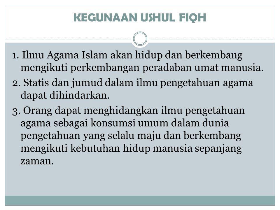 KEGUNAAN USHUL FIQH 1. Ilmu Agama Islam akan hidup dan berkembang mengikuti perkembangan peradaban umat manusia.