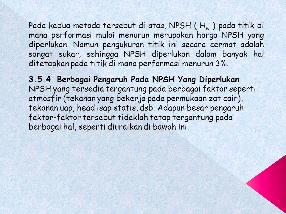 Pada kedua metoda tersebut di atas, NPSH ( Hw ) pada titik di mana performasi mulai menurun merupakan harga NPSH yang diperlukan. Namun pengukuran titik ini secara cermat adalah sangat sukar, sehingga NPSH diperlukan dalam banyak hal ditetapkan pada titik di mana performasi menurun 3%.