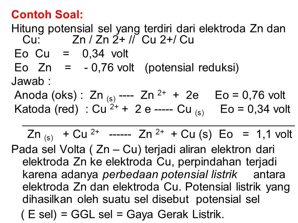 Contoh Soal: Hitung potensial sel yang terdiri dari elektroda Zn dan Cu: Zn / Zn 2+ // Cu 2+/ Cu.