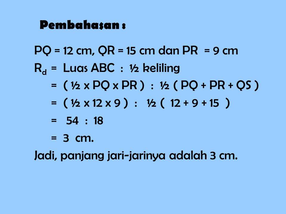 Pembahasan : PQ = 12 cm, QR = 15 cm dan PR = 9 cm. Rd = Luas ABC : ½ keliling. = ( ½ x PQ x PR ) : ½ ( PQ + PR + QS )