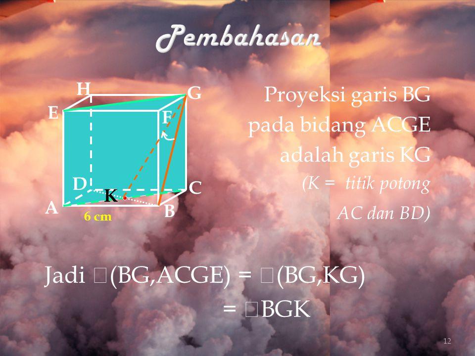 Pembahasan Jadi (BG,ACGE) = (BG,KG) = BGK Proyeksi garis BG