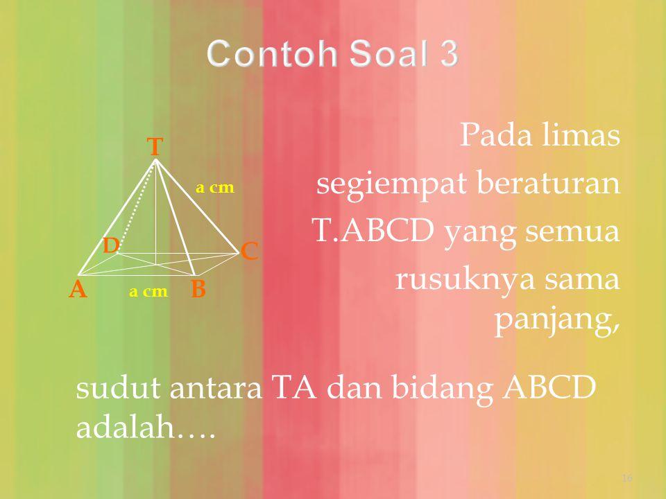 Contoh Soal 3 Pada limas segiempat beraturan T.ABCD yang semua