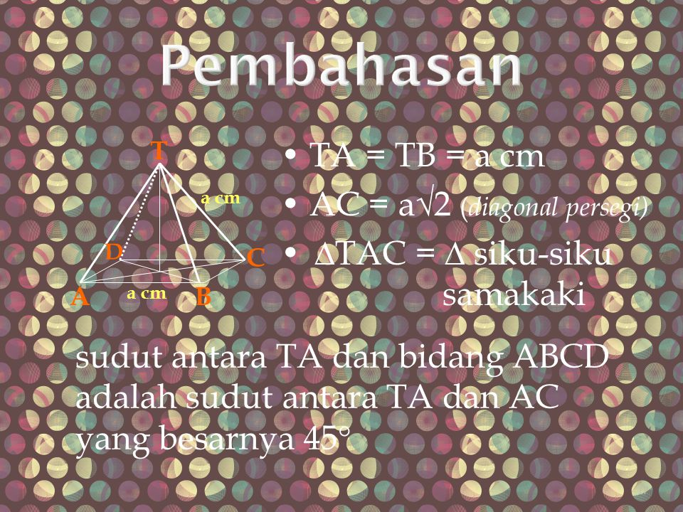 Pembahasan • TA = TB = a cm • AC = a√2 (diagonal persegi)