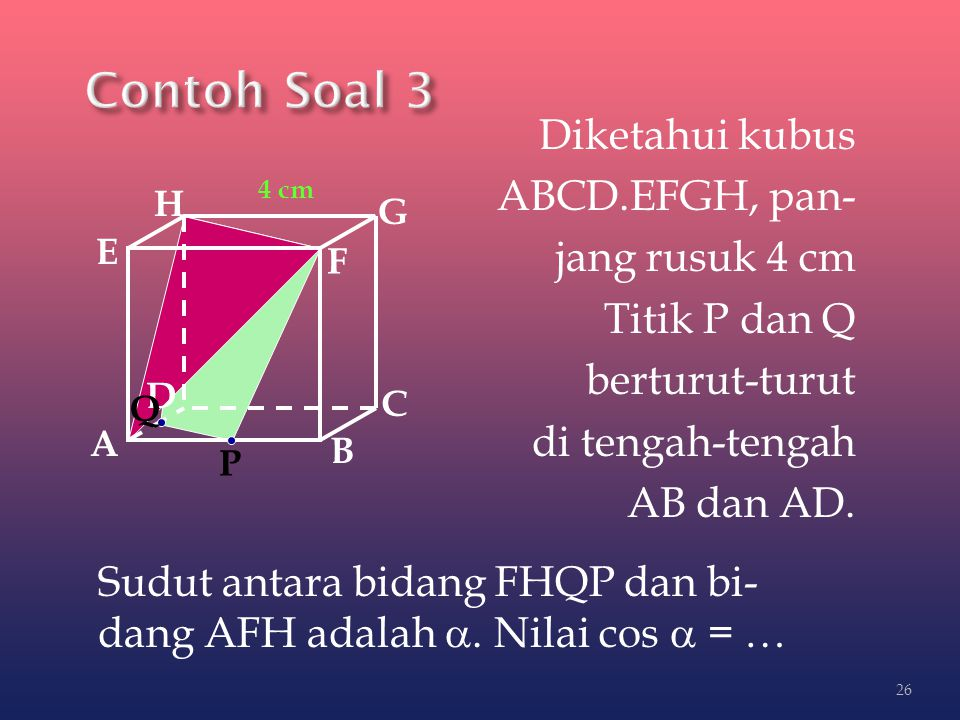 Contoh Soal 3 Diketahui kubus ABCD.EFGH, pan- jang rusuk 4 cm