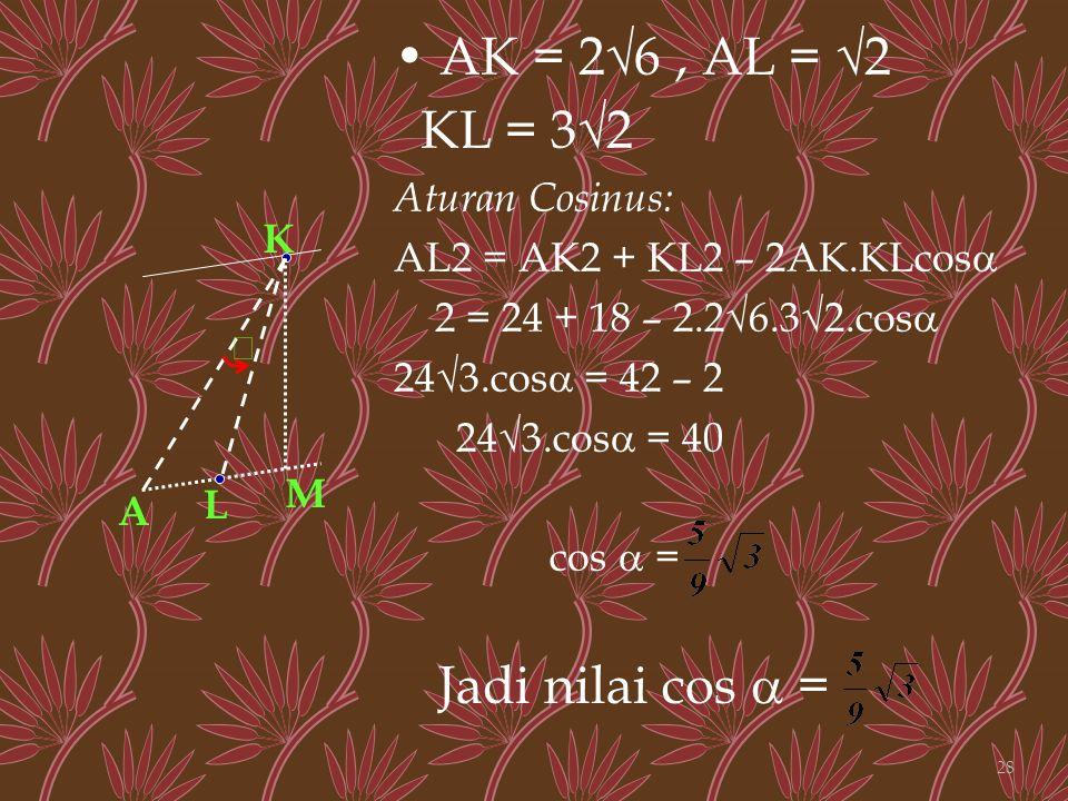 • AK = 2√6 , AL = √2 KL = 3√2 Jadi nilai cos  = Aturan Cosinus:
