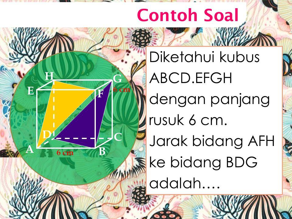 Contoh Soal Diketahui kubus ABCD.EFGH dengan panjang rusuk 6 cm.