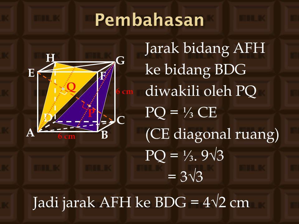 Pembahasan Jarak bidang AFH ke bidang BDG diwakili oleh PQ PQ = ⅓ CE
