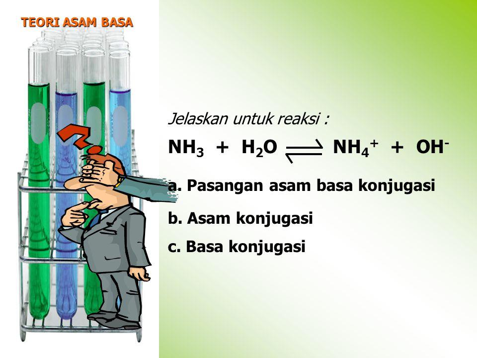 NH3 + H2O NH4+ + OH- Jelaskan untuk reaksi :