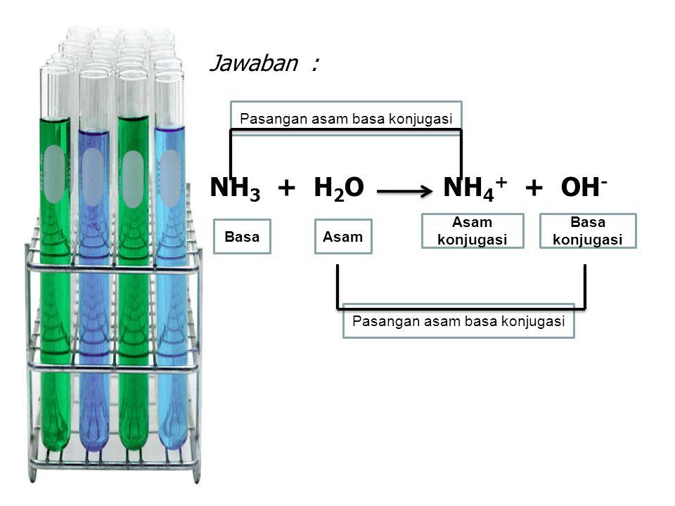 NH3 + H2O NH4+ + OH- Jawaban : Pasangan asam basa konjugasi