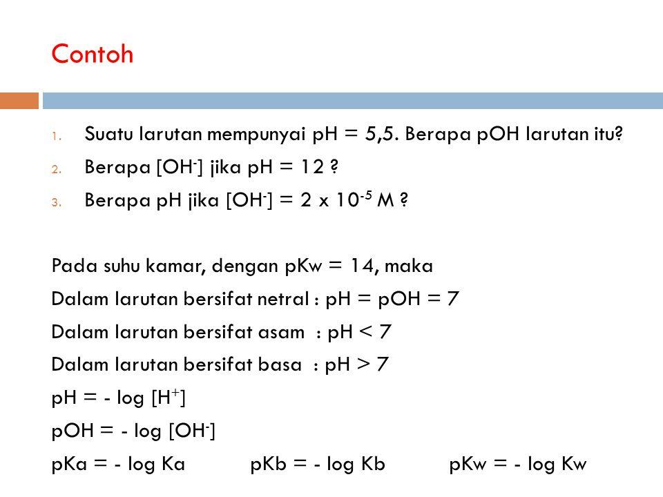 Contoh Suatu larutan mempunyai pH = 5,5. Berapa pOH larutan itu