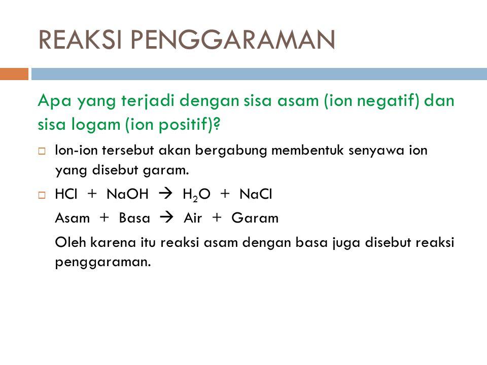 REAKSI PENGGARAMAN Apa yang terjadi dengan sisa asam (ion negatif) dan sisa logam (ion positif)