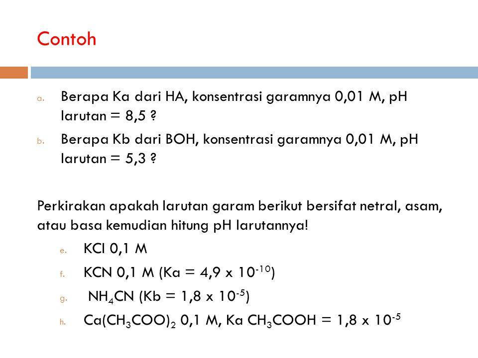 Contoh Berapa Ka dari HA, konsentrasi garamnya 0,01 M, pH larutan = 8,5 Berapa Kb dari BOH, konsentrasi garamnya 0,01 M, pH larutan = 5,3