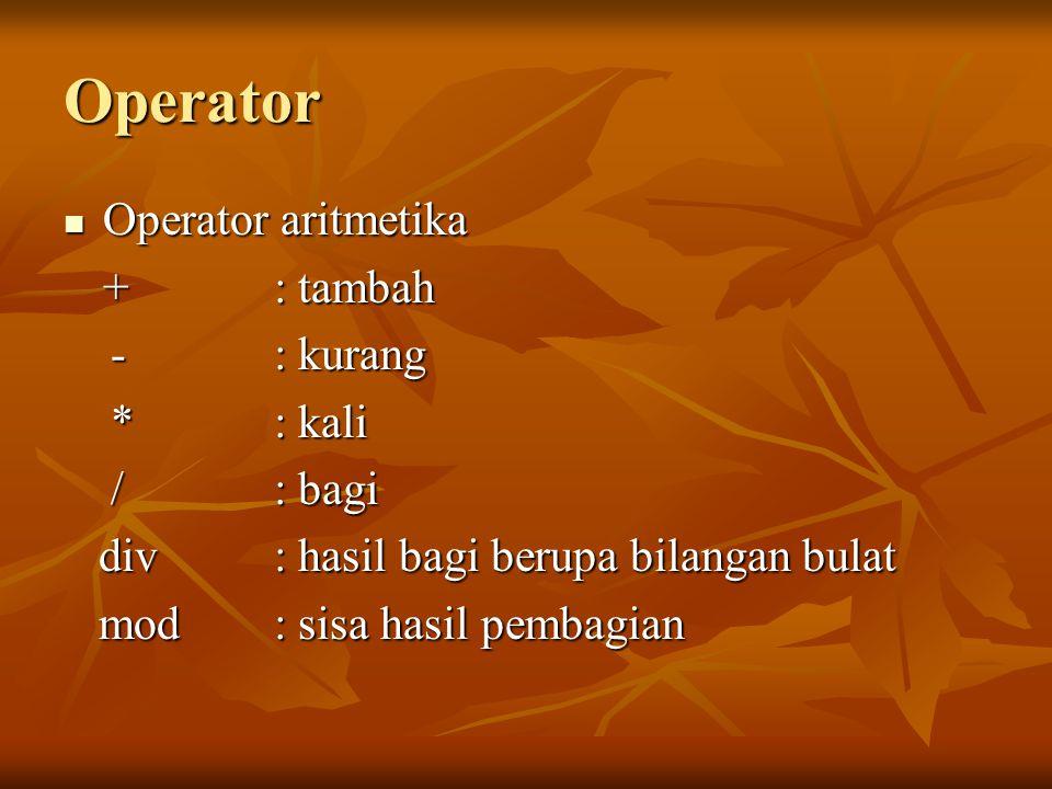 Operator Operator aritmetika + : tambah - : kurang * : kali / : bagi