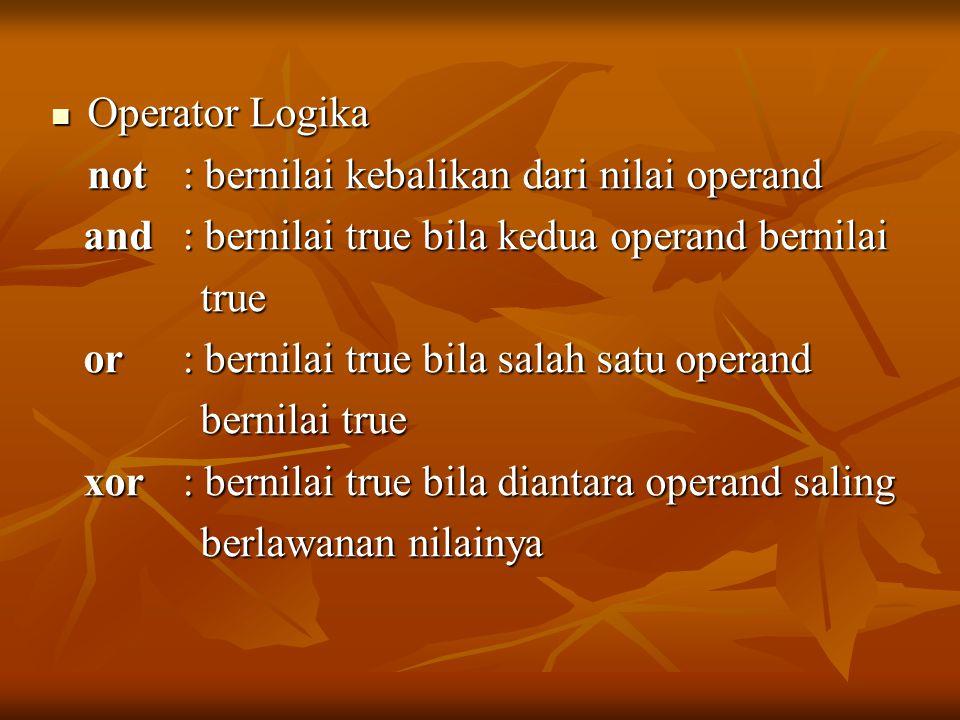 Operator Logika not : bernilai kebalikan dari nilai operand. and : bernilai true bila kedua operand bernilai.