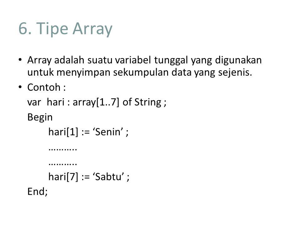 6. Tipe Array Array adalah suatu variabel tunggal yang digunakan untuk menyimpan sekumpulan data yang sejenis.