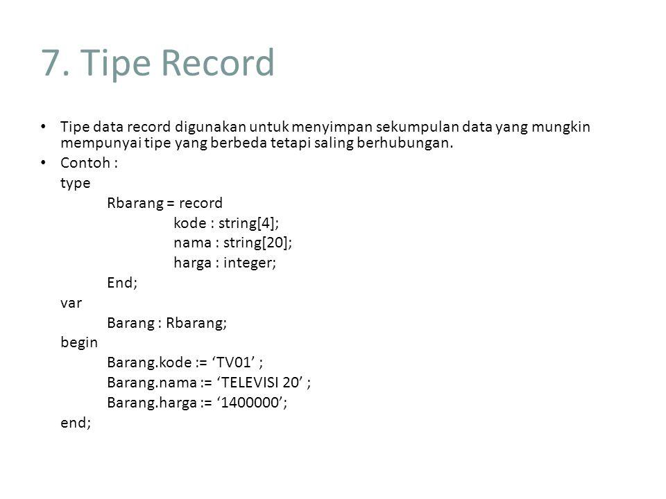 7. Tipe Record Tipe data record digunakan untuk menyimpan sekumpulan data yang mungkin mempunyai tipe yang berbeda tetapi saling berhubungan.