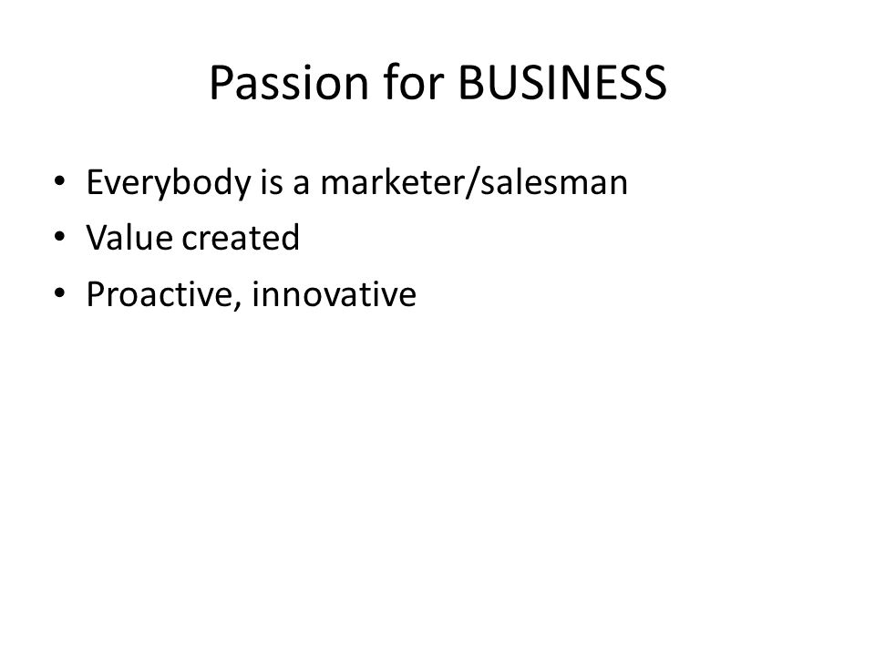 Passion for BUSINESS Everybody is a marketer/salesman Value created