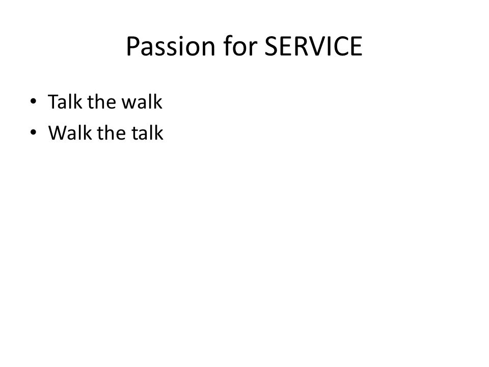Passion for SERVICE Talk the walk Walk the talk