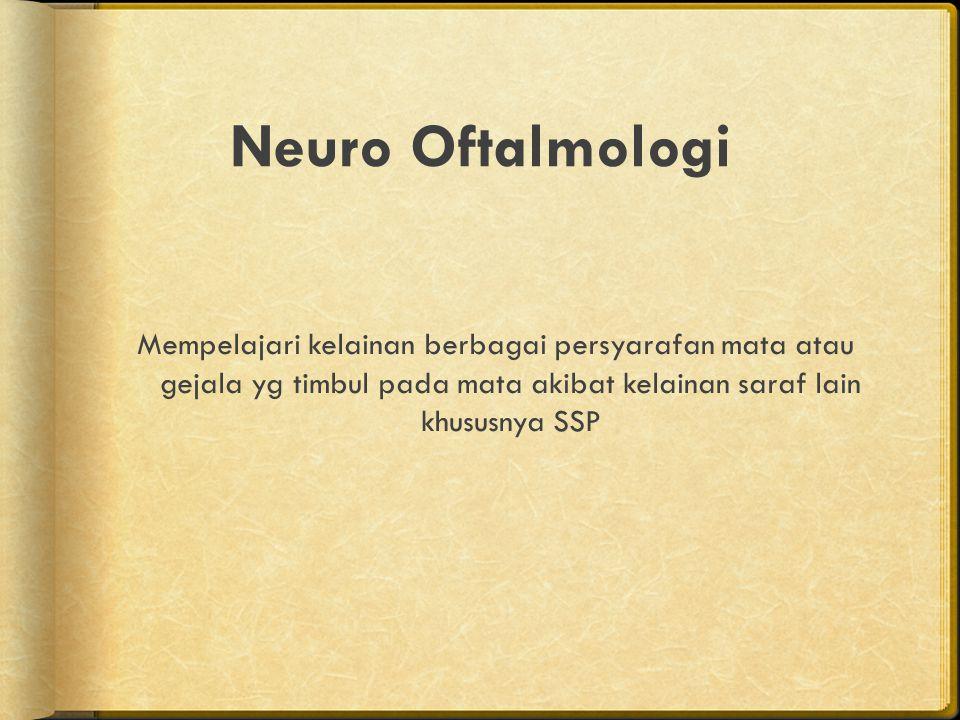 Neuro Oftalmologi Mempelajari kelainan berbagai persyarafan mata atau gejala yg timbul pada mata akibat kelainan saraf lain khususnya SSP.