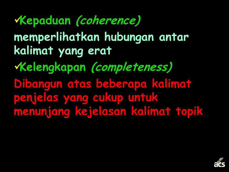 Kepaduan (coherence) memperlihatkan hubungan antar kalimat yang erat. Kelengkapan (completeness)