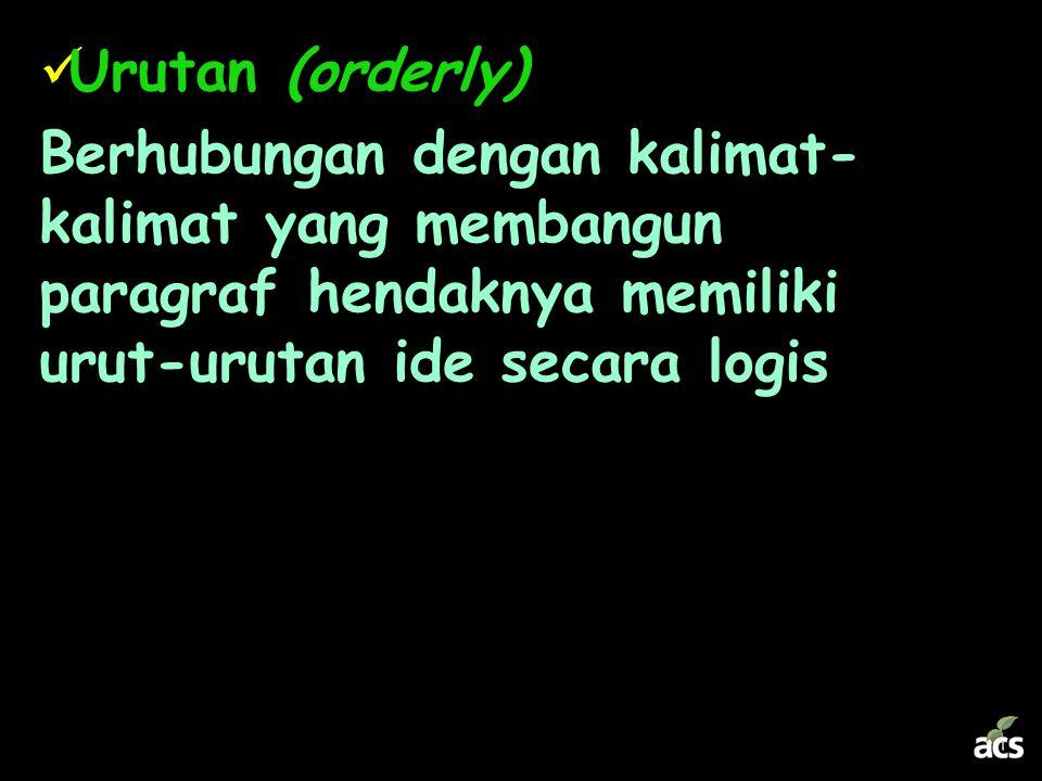 Urutan (orderly) Berhubungan dengan kalimat-kalimat yang membangun paragraf hendaknya memiliki urut-urutan ide secara logis.