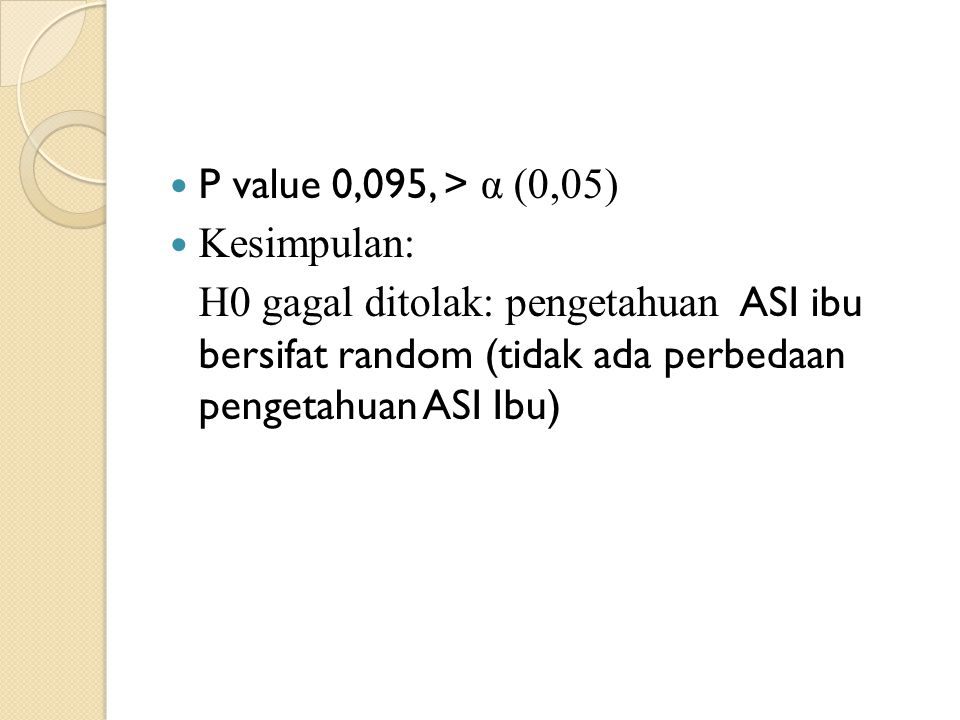 P value 0,095, > α (0,05) Kesimpulan: H0 gagal ditolak: pengetahuan ASI ibu bersifat random (tidak ada perbedaan pengetahuan ASI Ibu)
