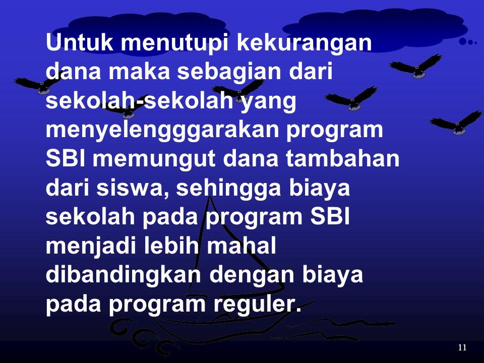 Untuk menutupi kekurangan dana maka sebagian dari sekolah-sekolah yang menyelengggarakan program SBI memungut dana tambahan dari siswa, sehingga biaya sekolah pada program SBI menjadi lebih mahal dibandingkan dengan biaya pada program reguler.