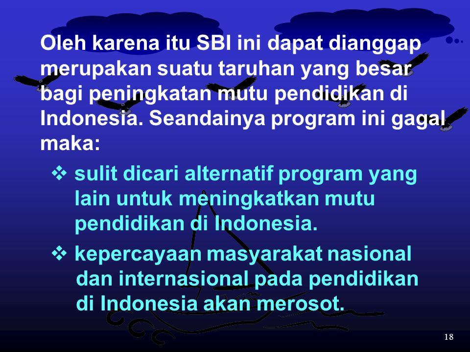 Oleh karena itu SBI ini dapat dianggap merupakan suatu taruhan yang besar bagi peningkatan mutu pendidikan di Indonesia. Seandainya program ini gagal maka: