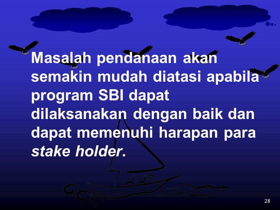 Masalah pendanaan akan semakin mudah diatasi apabila program SBI dapat dilaksanakan dengan baik dan dapat memenuhi harapan para stake holder.