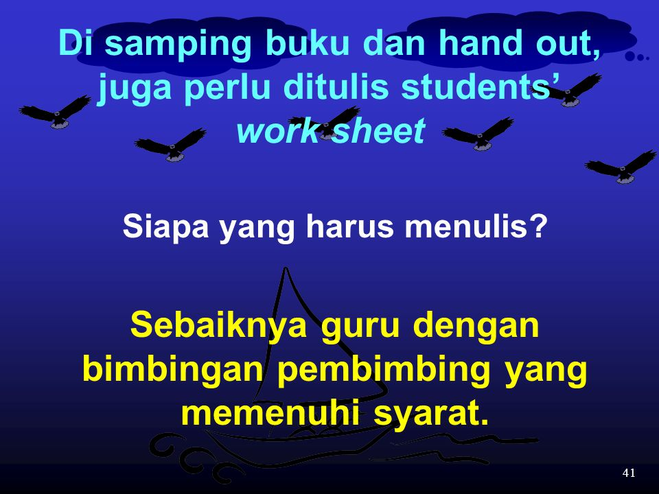 Di samping buku dan hand out, juga perlu ditulis students' work sheet