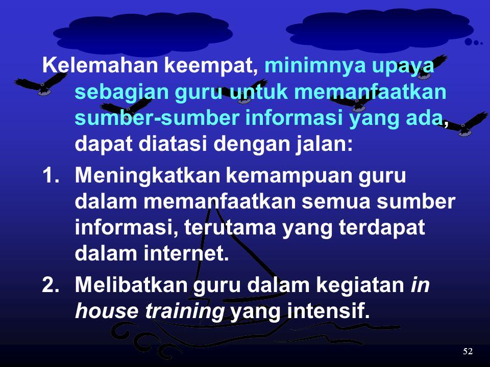 Kelemahan keempat, minimnya upaya sebagian guru untuk memanfaatkan sumber-sumber informasi yang ada, dapat diatasi dengan jalan: