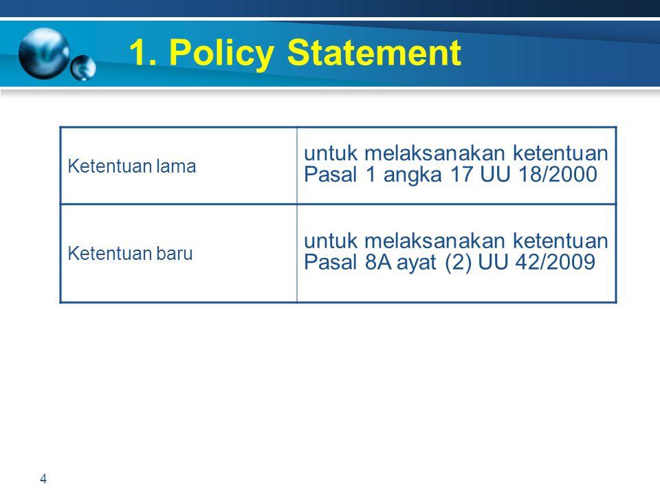 1. Policy Statement Ketentuan lama. untuk melaksanakan ketentuan Pasal 1 angka 17 UU 18/2000. Ketentuan baru.