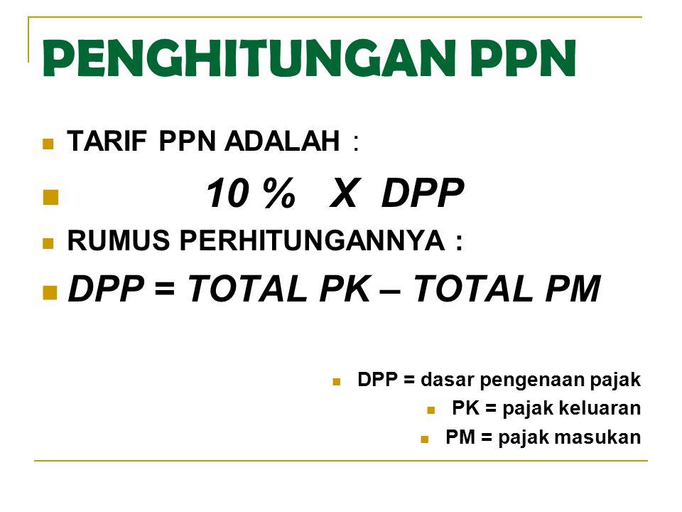 PENGHITUNGAN PPN 10 % X DPP DPP = TOTAL PK – TOTAL PM