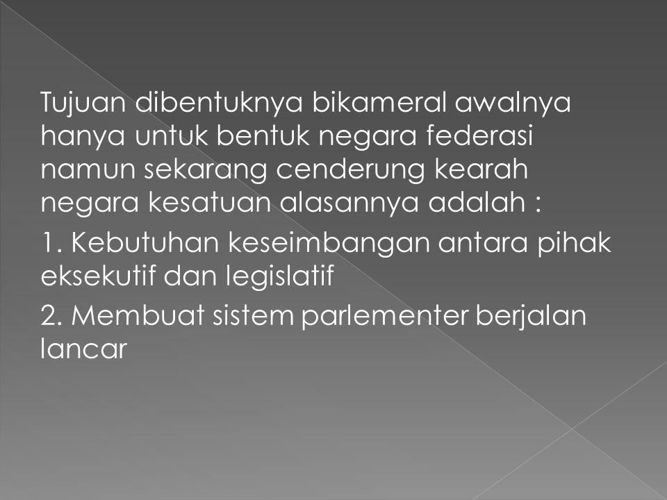Tujuan dibentuknya bikameral awalnya hanya untuk bentuk negara federasi namun sekarang cenderung kearah negara kesatuan alasannya adalah :