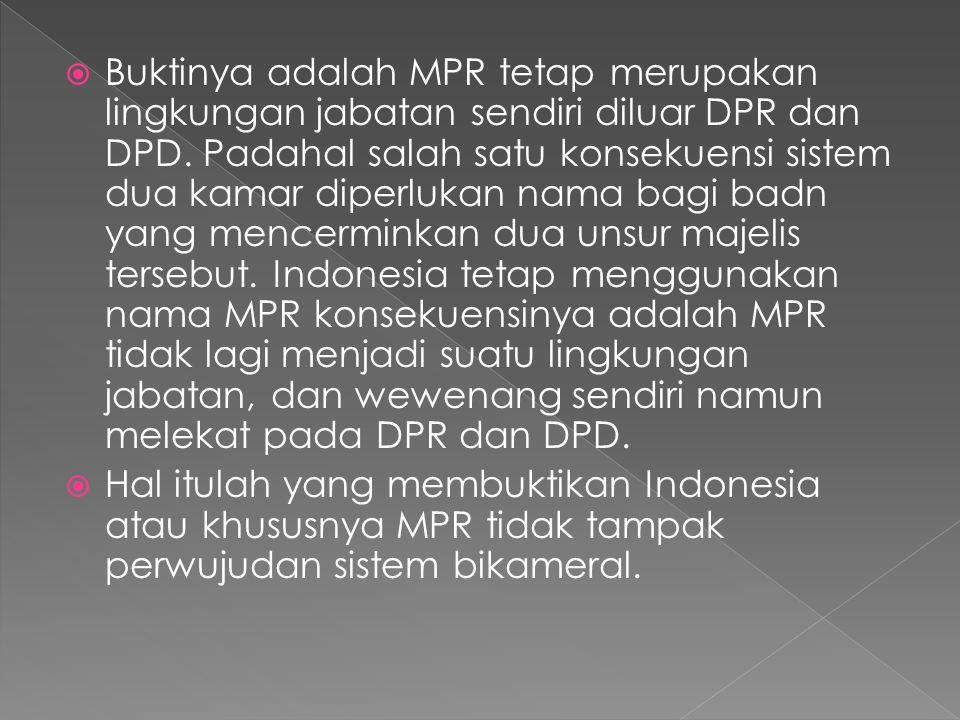 Buktinya adalah MPR tetap merupakan lingkungan jabatan sendiri diluar DPR dan DPD. Padahal salah satu konsekuensi sistem dua kamar diperlukan nama bagi badn yang mencerminkan dua unsur majelis tersebut. Indonesia tetap menggunakan nama MPR konsekuensinya adalah MPR tidak lagi menjadi suatu lingkungan jabatan, dan wewenang sendiri namun melekat pada DPR dan DPD.